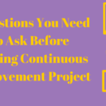 7 Questions You Need To Ask Before Starting Continuous Improvement Project