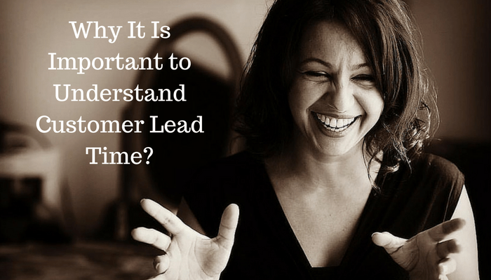 6 Reasons Why It Is Important to Understand Expected Customer Lead Time