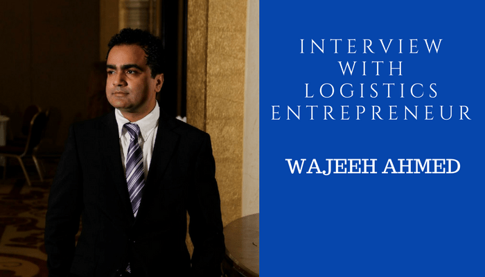 Interview with Logistics Entrepreneur – Wajeeh Ahmed