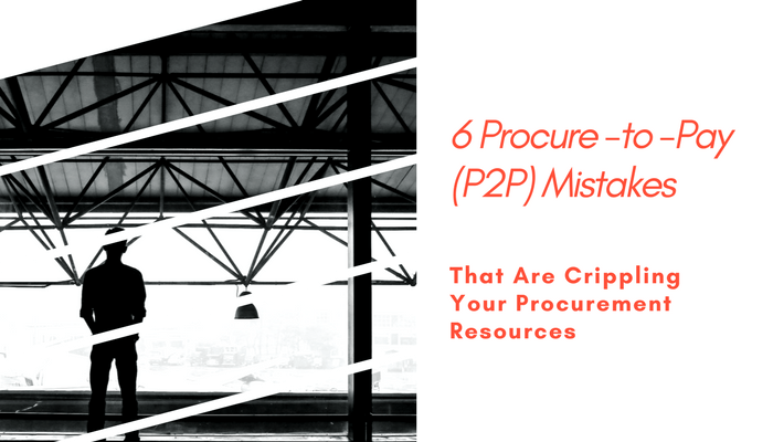 6 Procure-to-pay (P2P) Mistakes That Are Crippling Your Procurement Resources